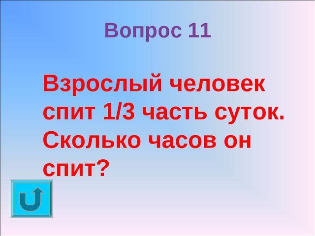 Вопрос 11 Взрослый человек спит 1/3 часть суток. Сколько часов он спит?