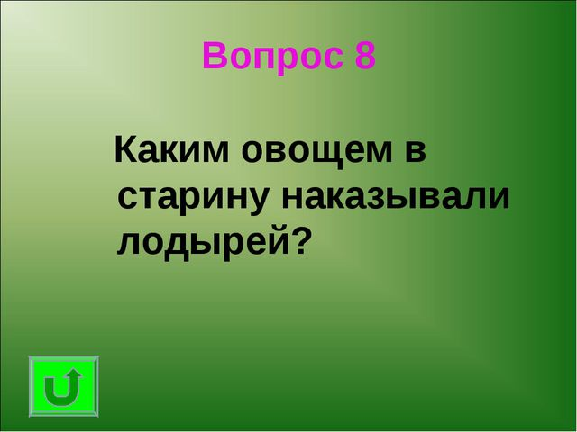 Вопрос 8 Каким овощем в старину наказывали лодырей?