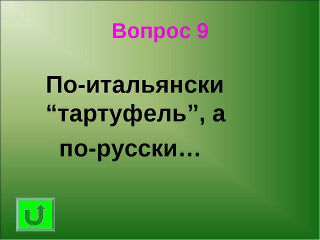 """Вопрос 9 По-итальянски """"тартуфель"""", а по-русски…"""