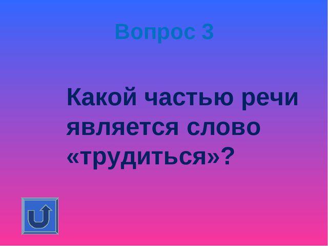 Вопрос 3 Какой частью речи является слово «трудиться»?