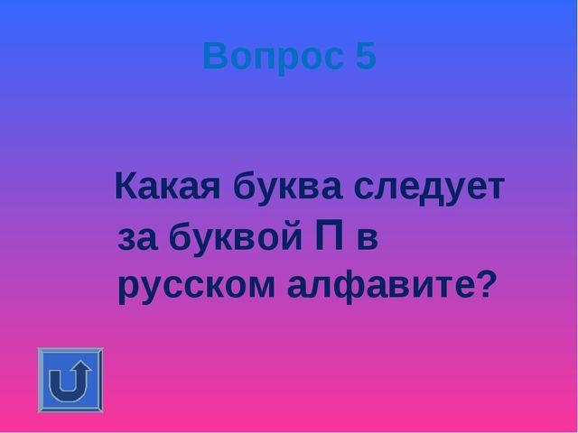 Вопрос 5 Какая буква следует за буквой П в русском алфавите?