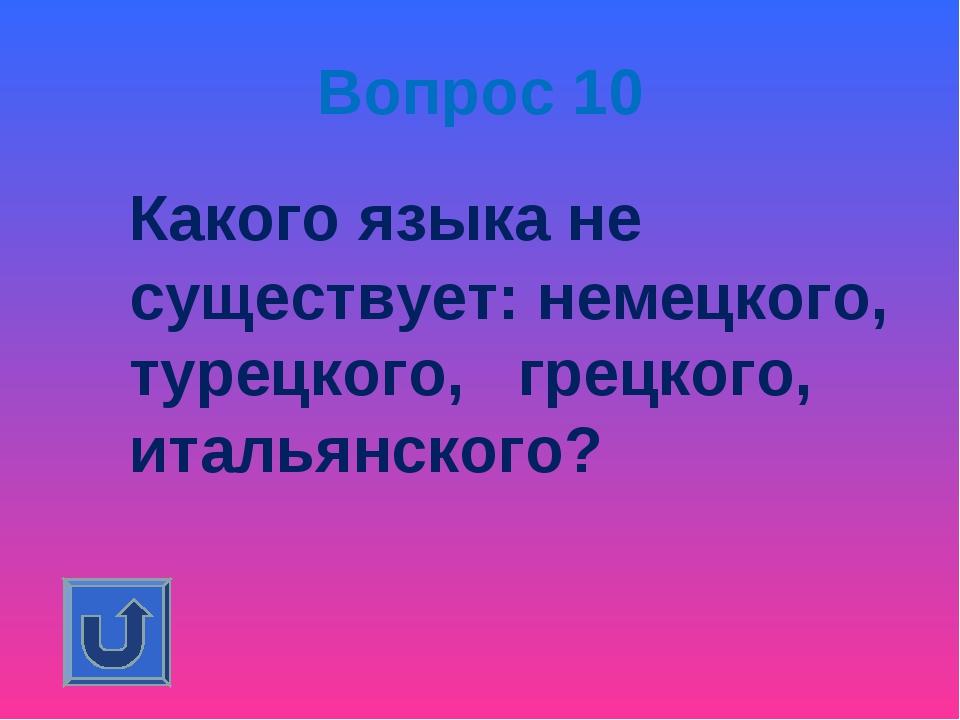 Вопрос 10 Какого языка не существует: немецкого, турецкого, грецкого, итальян...