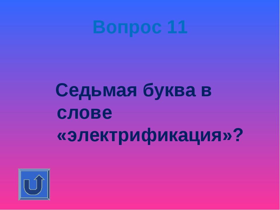 Вопрос 11 Седьмая буква в слове «электрификация»?