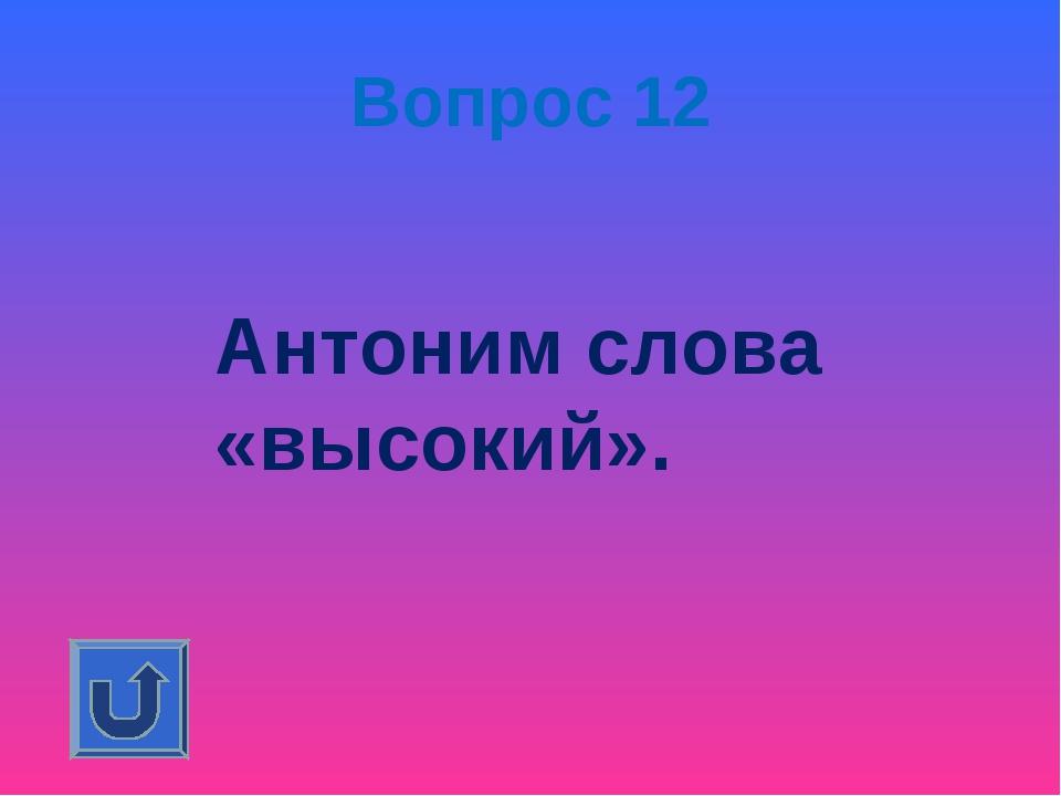Вопрос 12 Антоним слова «высокий».