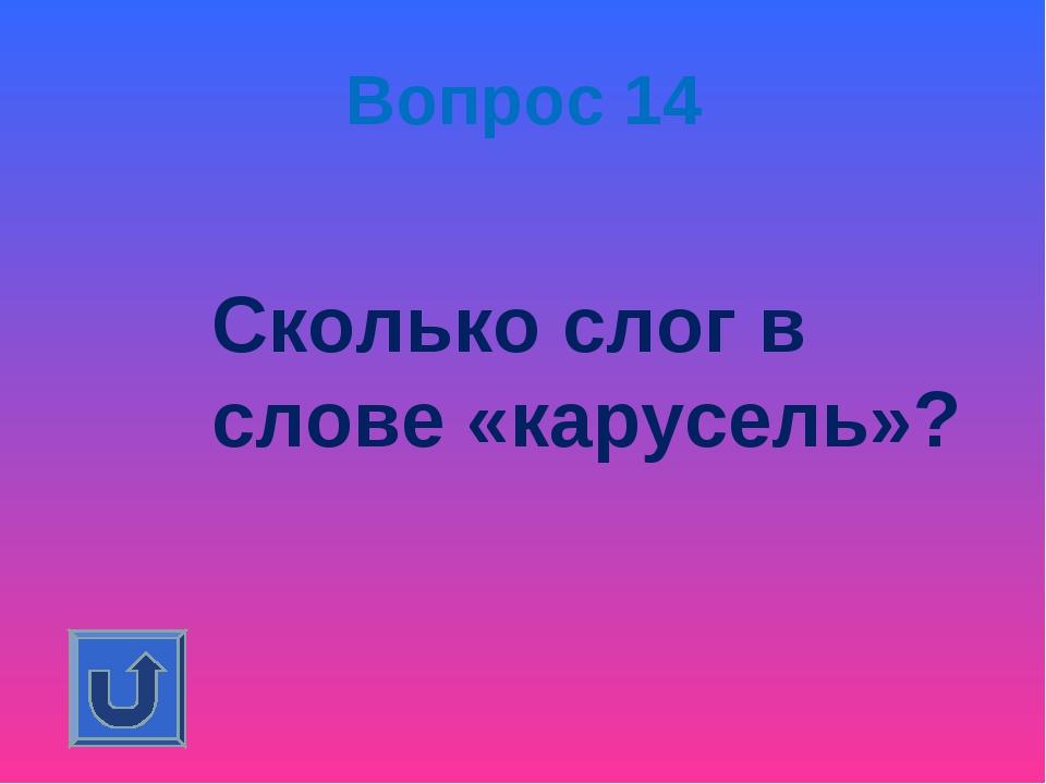 Вопрос 14 Сколько слог в слове «карусель»?
