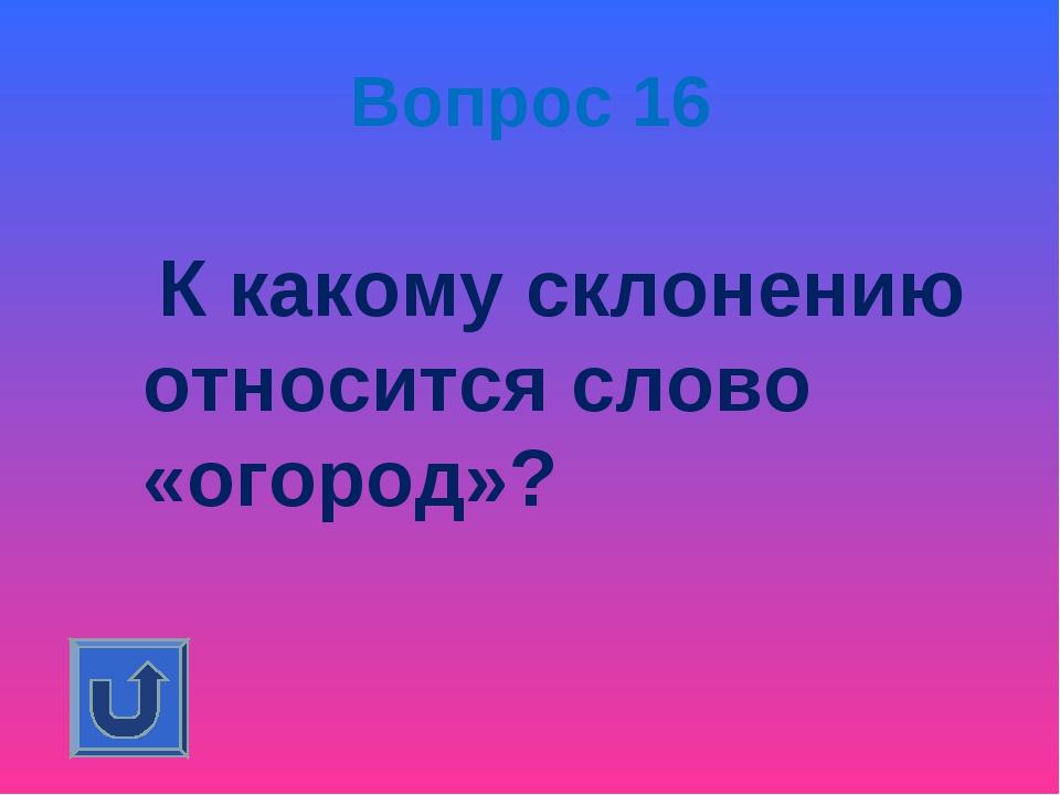 Вопрос 16 К какому склонению относится слово «огород»?