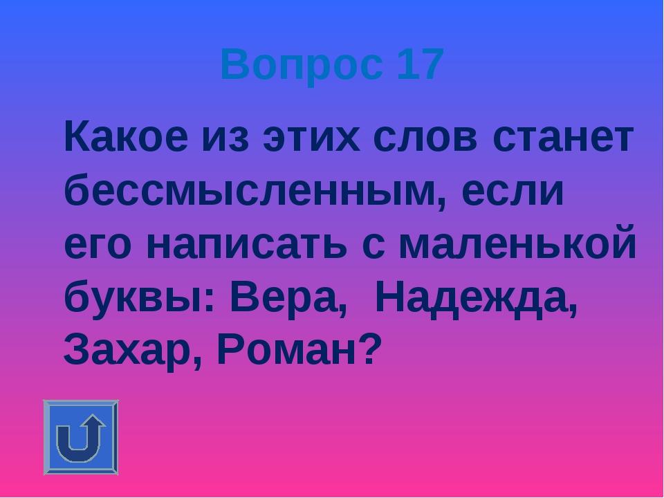 Вопрос 17 Какое из этих слов станет бессмысленным, если его написать с малень...