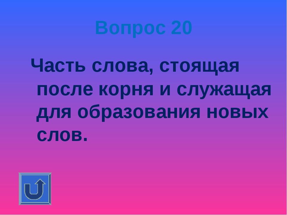 Вопрос 20 Часть слова, стоящая после корня и служащая для образования новых с...