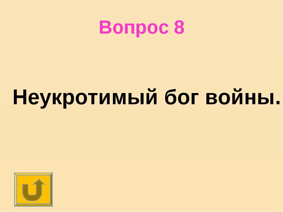 Вопрос 8 Неукротимый бог войны.