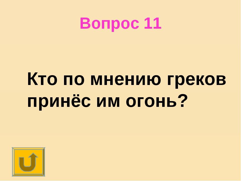 Вопрос 11 Кто по мнению греков принёс им огонь?