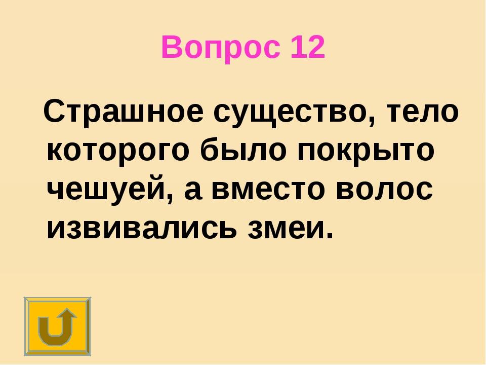 Вопрос 12 Страшное существо, тело которого было покрыто чешуей, а вместо воло...