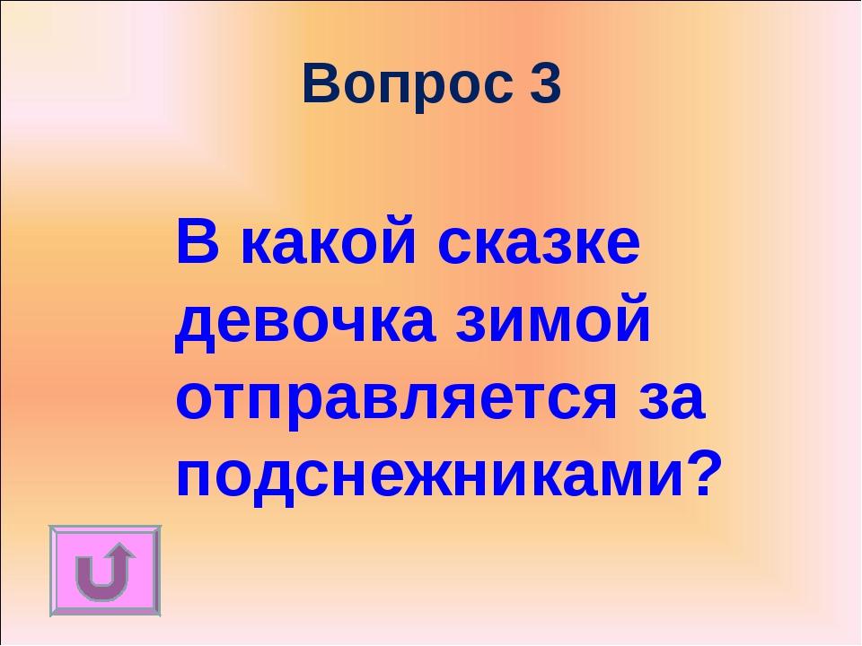 Вопрос 3 В какой сказке девочка зимой отправляется за подснежниками?