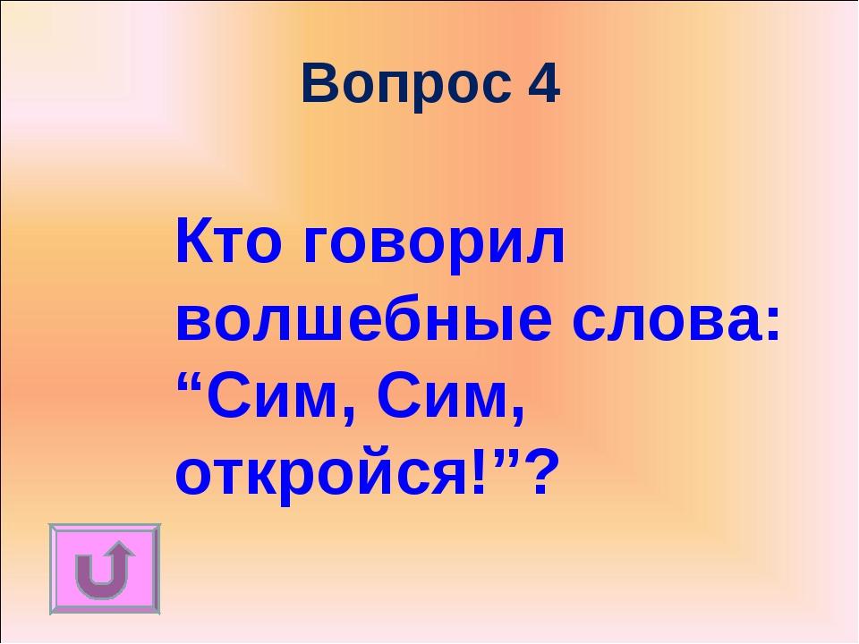 """Вопрос 4 Кто говорил волшебные слова: """"Сим, Сим, откройся!""""?"""