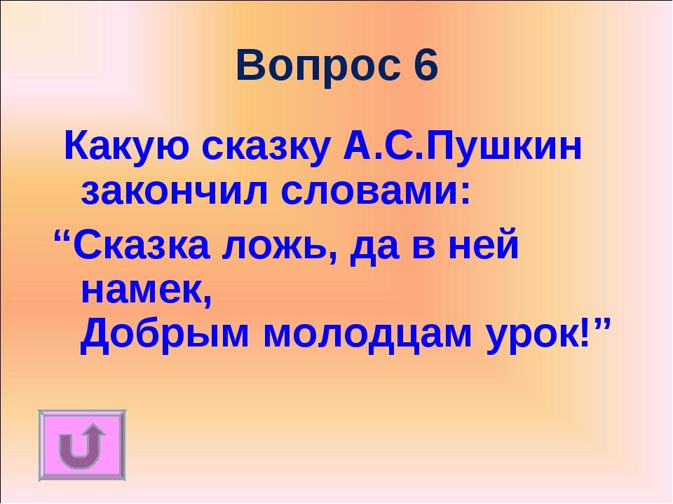 """Вопрос 6 Какую сказку А.С.Пушкин закончил словами: """"Сказка ложь, да в ней нам..."""
