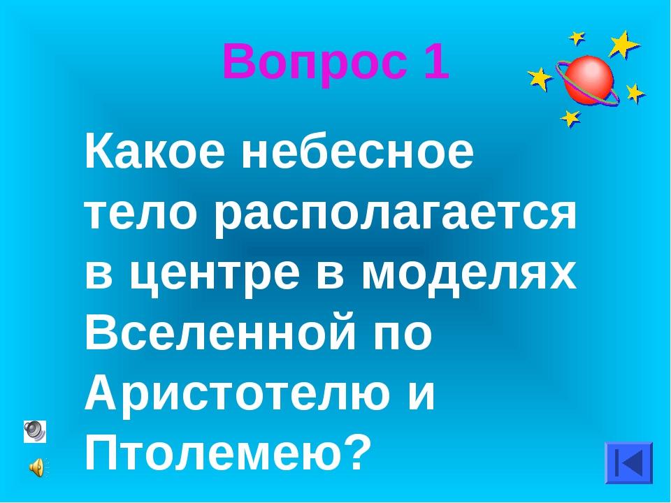 Вопрос 1 Какое небесное тело располагается в центре в моделях Вселенной по Ар...