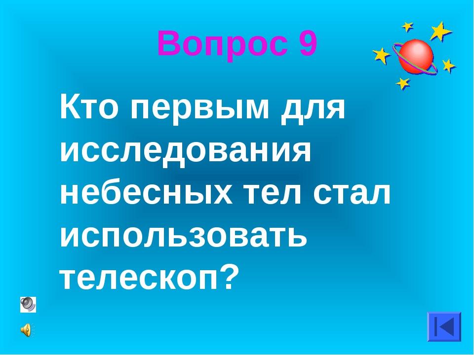 Вопрос 9 Кто первым для исследования небесных тел стал использовать телескоп?