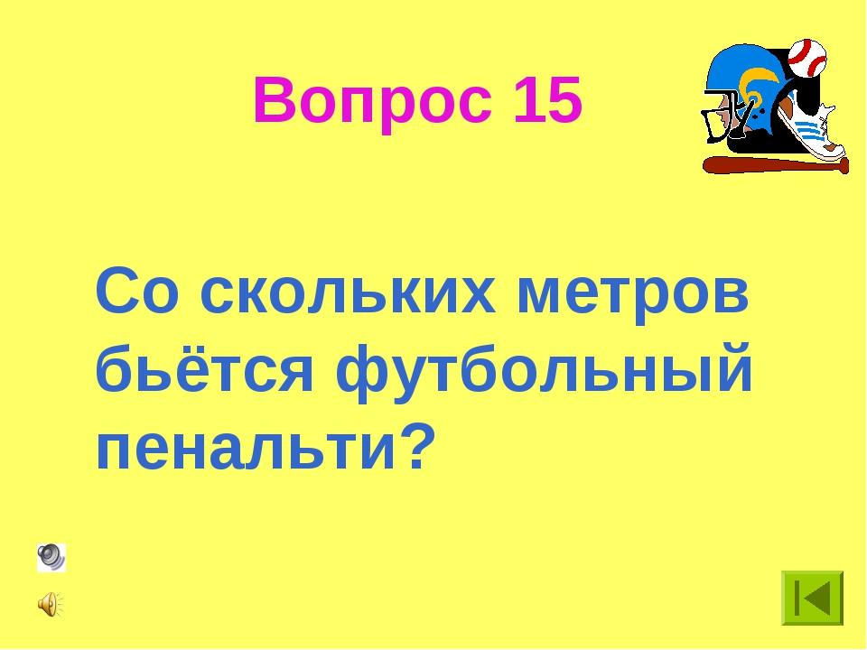 Вопрос 15 Со скольких метров бьётся футбольный пенальти?
