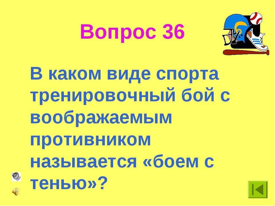 Вопрос 36 В каком виде спорта тренировочный бой с воображаемым противником на...