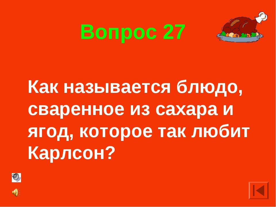 Вопрос 27 Как называется блюдо, сваренное из сахара и ягод, которое так любит...