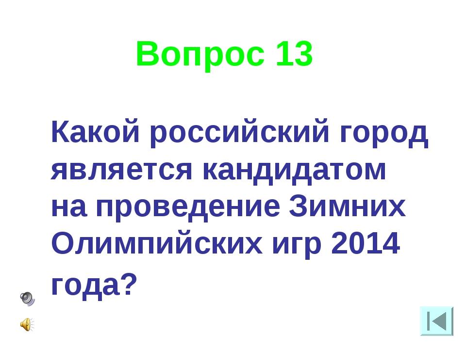 Вопрос 13 Какой российский город является кандидатом на проведение Зимних Оли...
