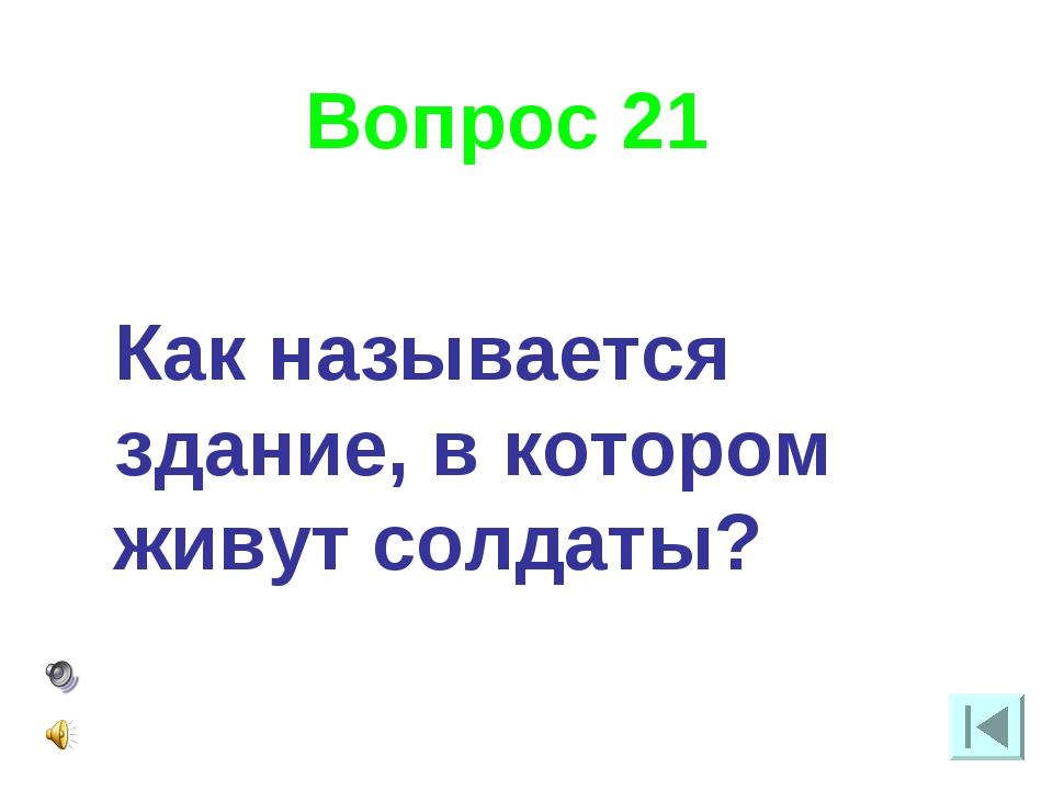 Вопрос 21 Как называется здание, в котором живут солдаты?
