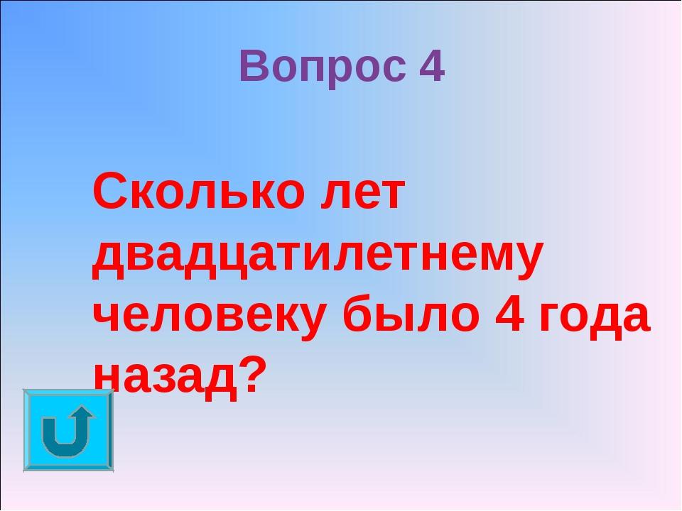 Вопрос 4 Сколько лет двадцатилетнему человеку было 4 года назад?