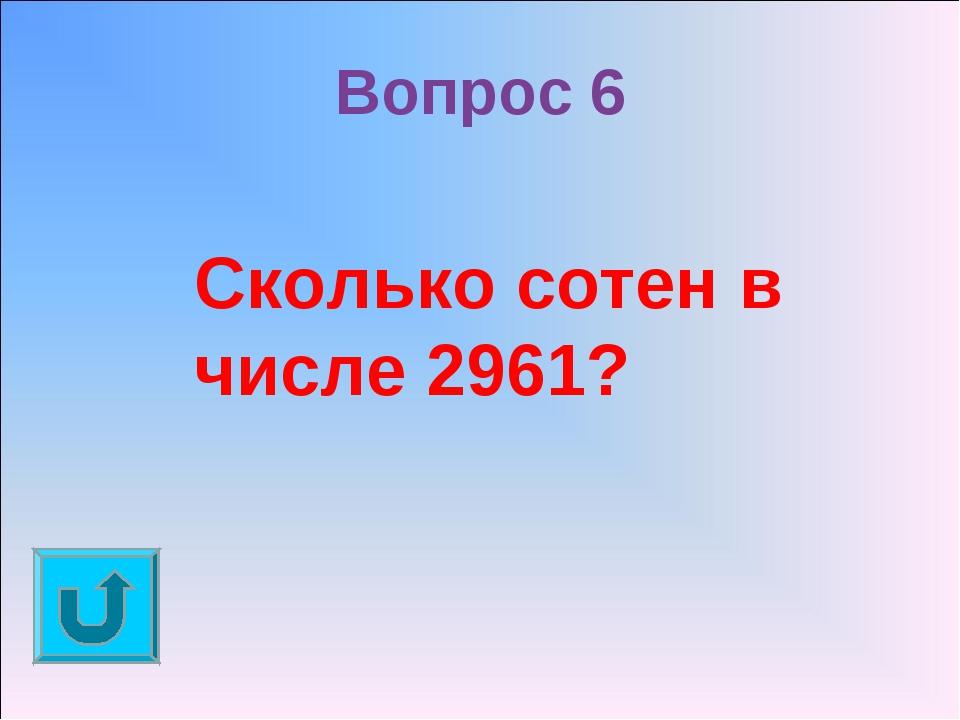 Вопрос 6 Сколько сотен в числе 2961?