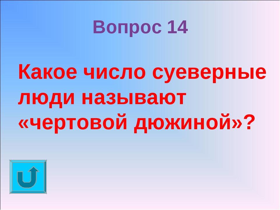 Вопрос 14 Какое число суеверные люди называют «чертовой дюжиной»?