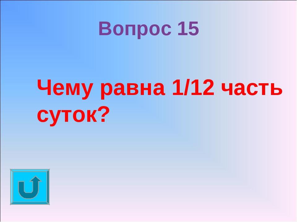 Вопрос 15 Чему равна 1/12 часть суток?