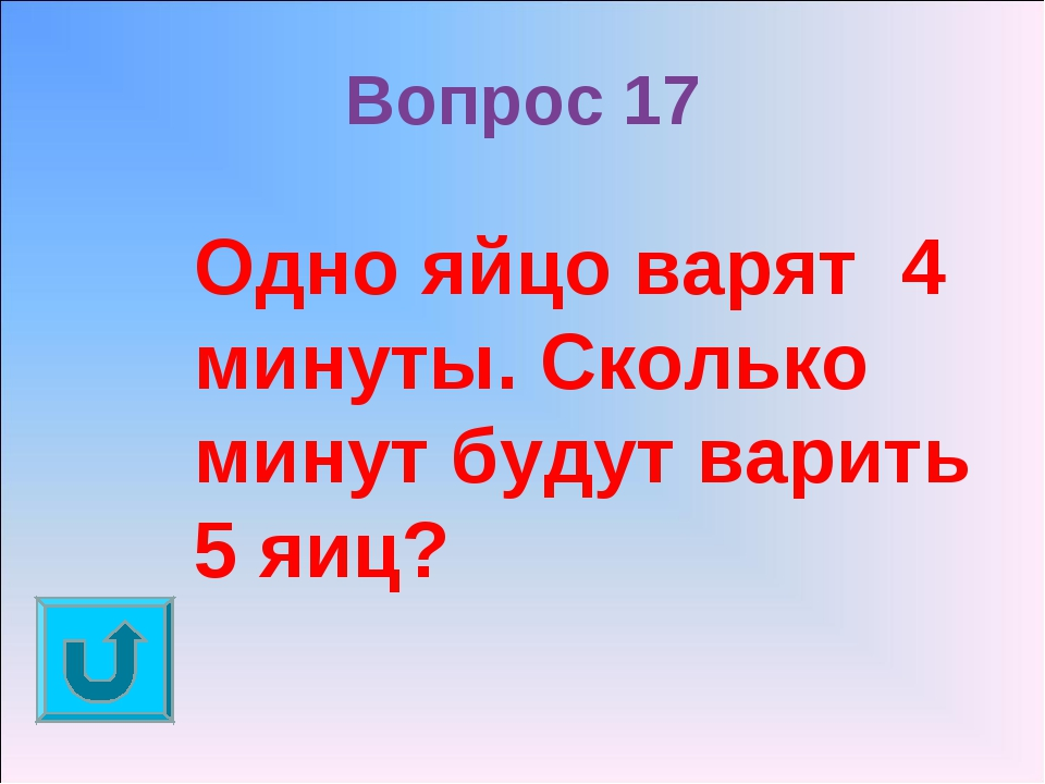 Вопрос 17 Одно яйцо варят 4 минуты. Сколько минут будут варить 5 яиц?
