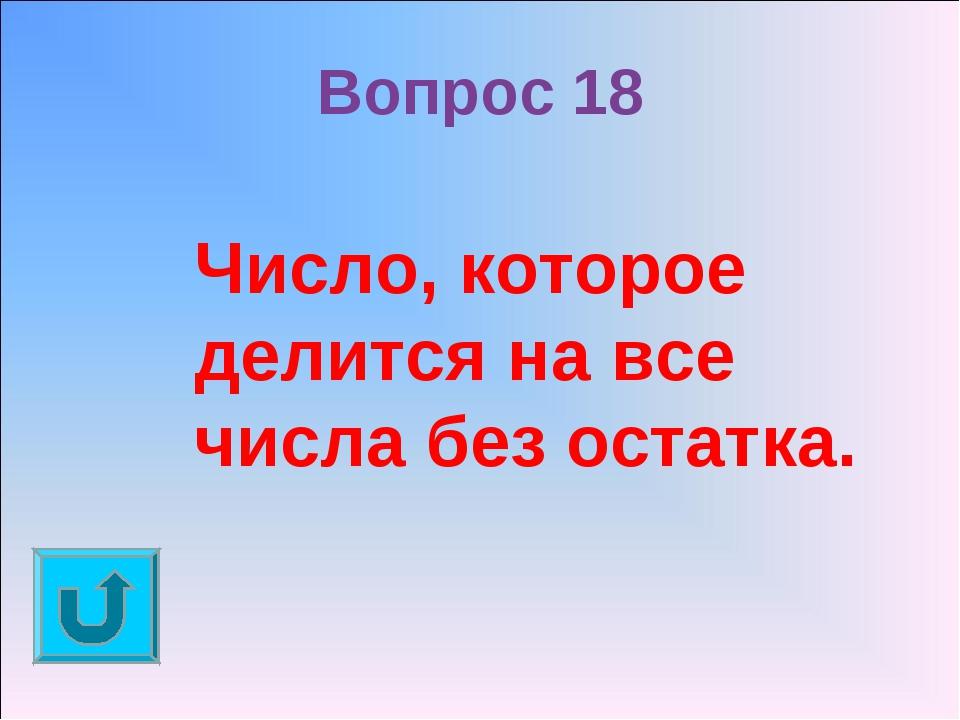 Вопрос 18 Число, которое делится на все числа без остатка.