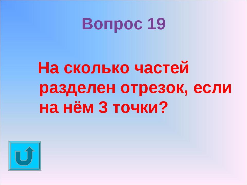 Вопрос 19 На сколько частей разделен отрезок, если на нём 3 точки?