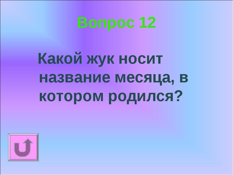 Вопрос 12 Какой жук носит название месяца, в котором родился?