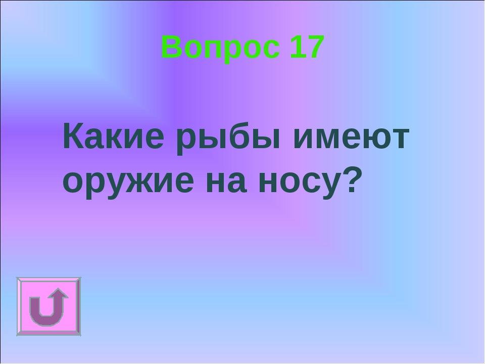 Вопрос 17 Какие рыбы имеют оружие на носу?