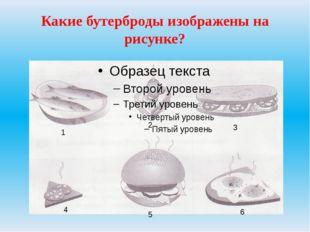 Какие бутерброды изображены на рисунке? 1 2 3 4 5 6