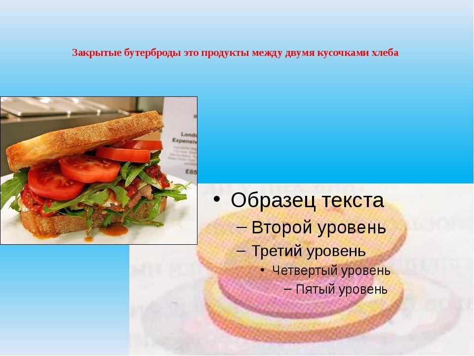 Закрытые бутерброды это продукты между двумя кусочками хлеба