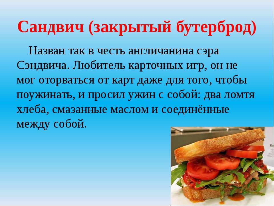 Сандвич (закрытый бутерброд) Назван так в честь англичанина сэра Сэндвича. Лю...