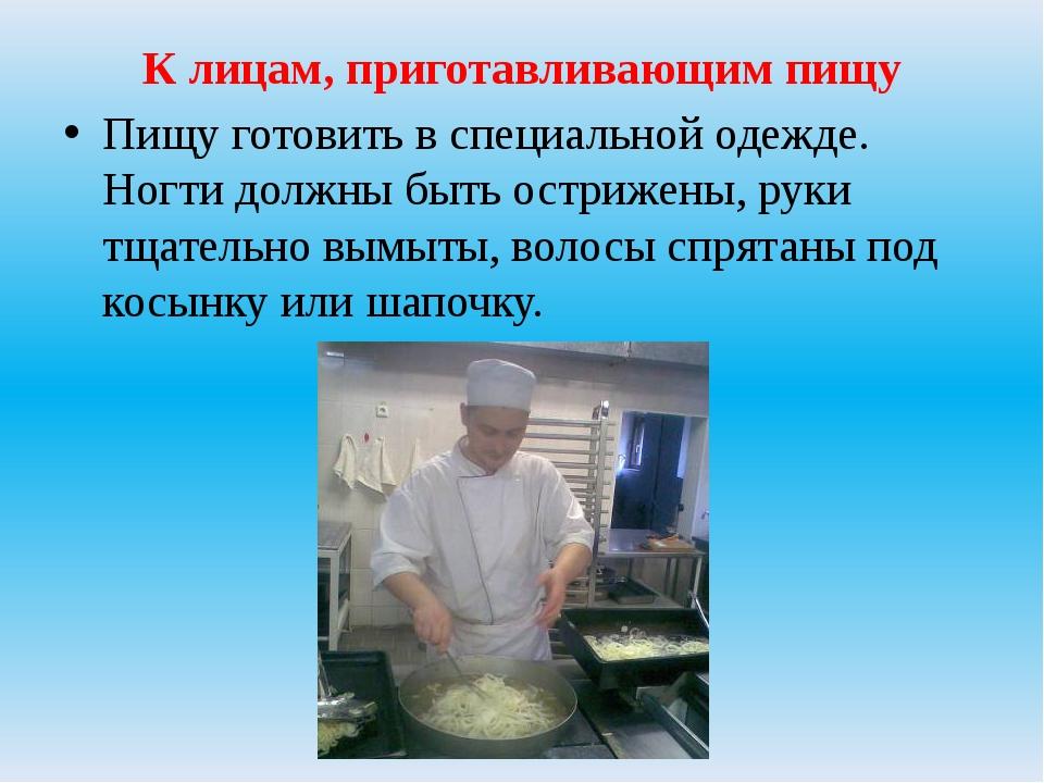 К лицам, приготавливающим пищу Пищу готовить в специальной одежде. Ногти долж...
