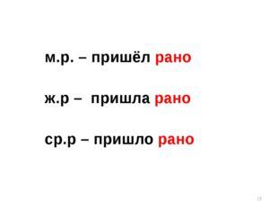 м.р. – пришёл рано ж.р – пришла рано ср.р – пришло рано * onachishich@mail.ru