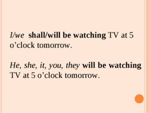 I/wе shall/will be watching TV at 5 o'clock tomorrow. He, she, it, you, they