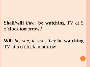 Shall/will I/we be watching TV at 5 o'clock tomorrow? Will he, she, it, you,