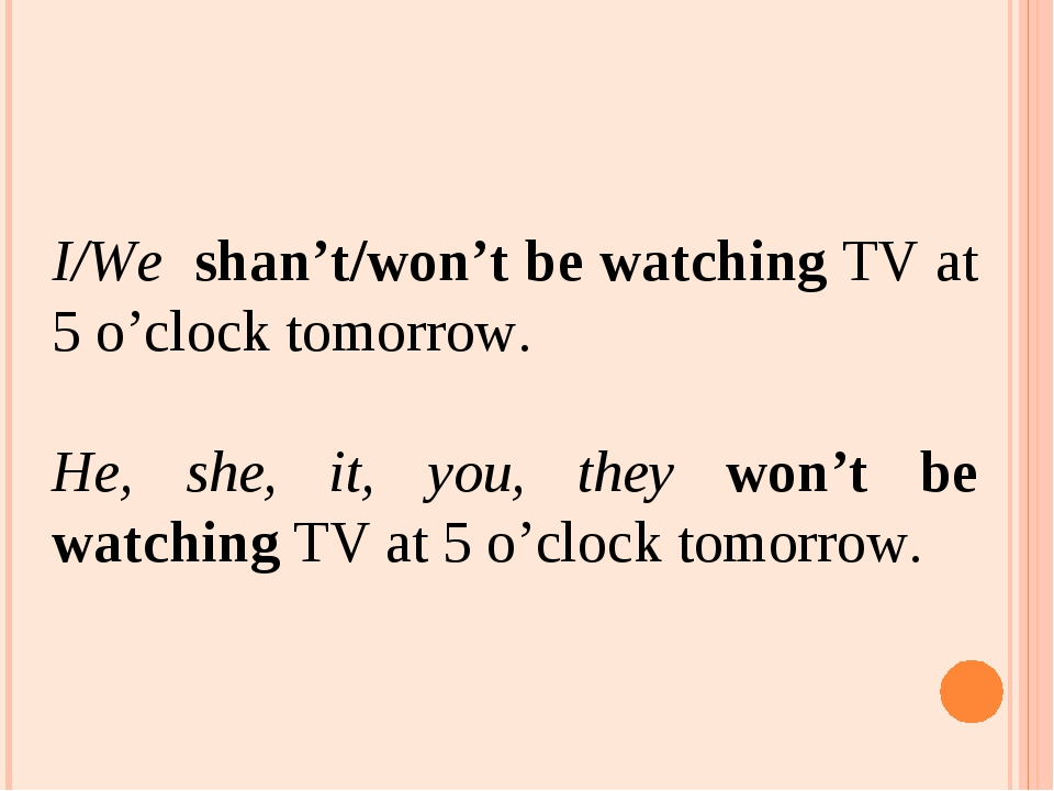I/Wе shan't/won't be watching TV at 5 o'clock tomorrow. He, she, it, you, the...