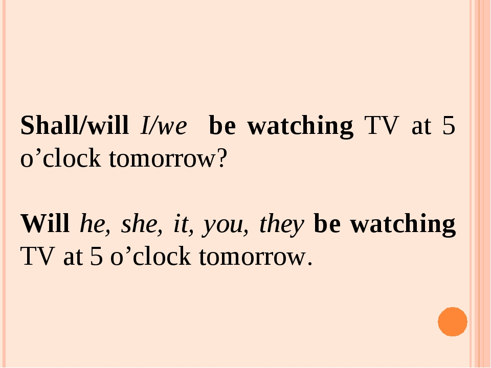 Shall/will I/we be watching TV at 5 o'clock tomorrow? Will he, she, it, you,...