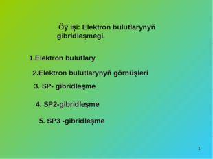 * Öý işi: Elektron bulutlarynyň gibridleşmegi. 1.Elektron bulutlary 2.Elektro