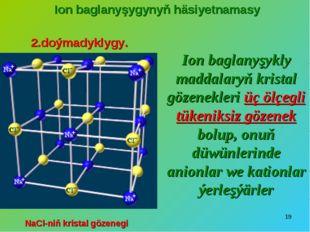 * Ion baglanyşygynyň häsiyetnamasy 2.doýmadyklygy. Ion baglanyşykly maddalary