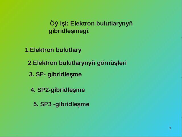 * Öý işi: Elektron bulutlarynyň gibridleşmegi. 1.Elektron bulutlary 2.Elektro...