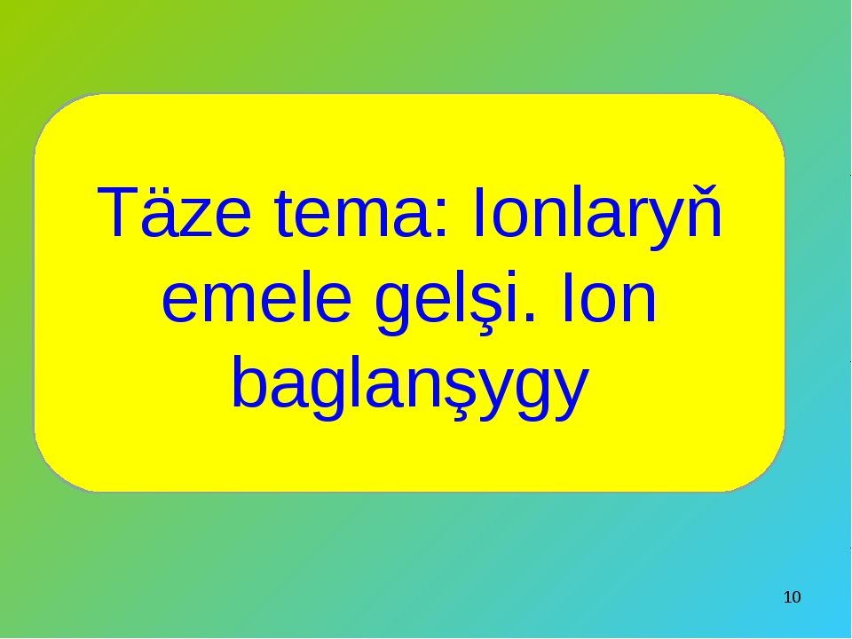 * Täze tema: Ionlaryň emele gelşi. Ion baglanşygy