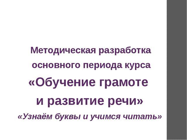 Методическая разработка основного периода курса «Обучение грамоте и развитие...
