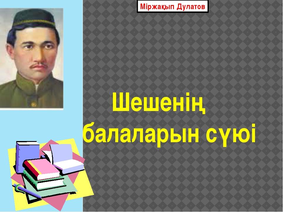 Міржақып Дулатов Шешенің балаларын сүюі