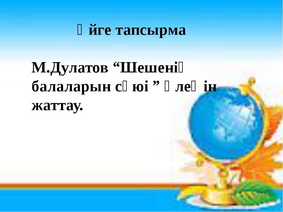 """Үйге тапсырма М.Дулатов """"Шешенің балаларын сүюі """" өлеңін жаттау."""
